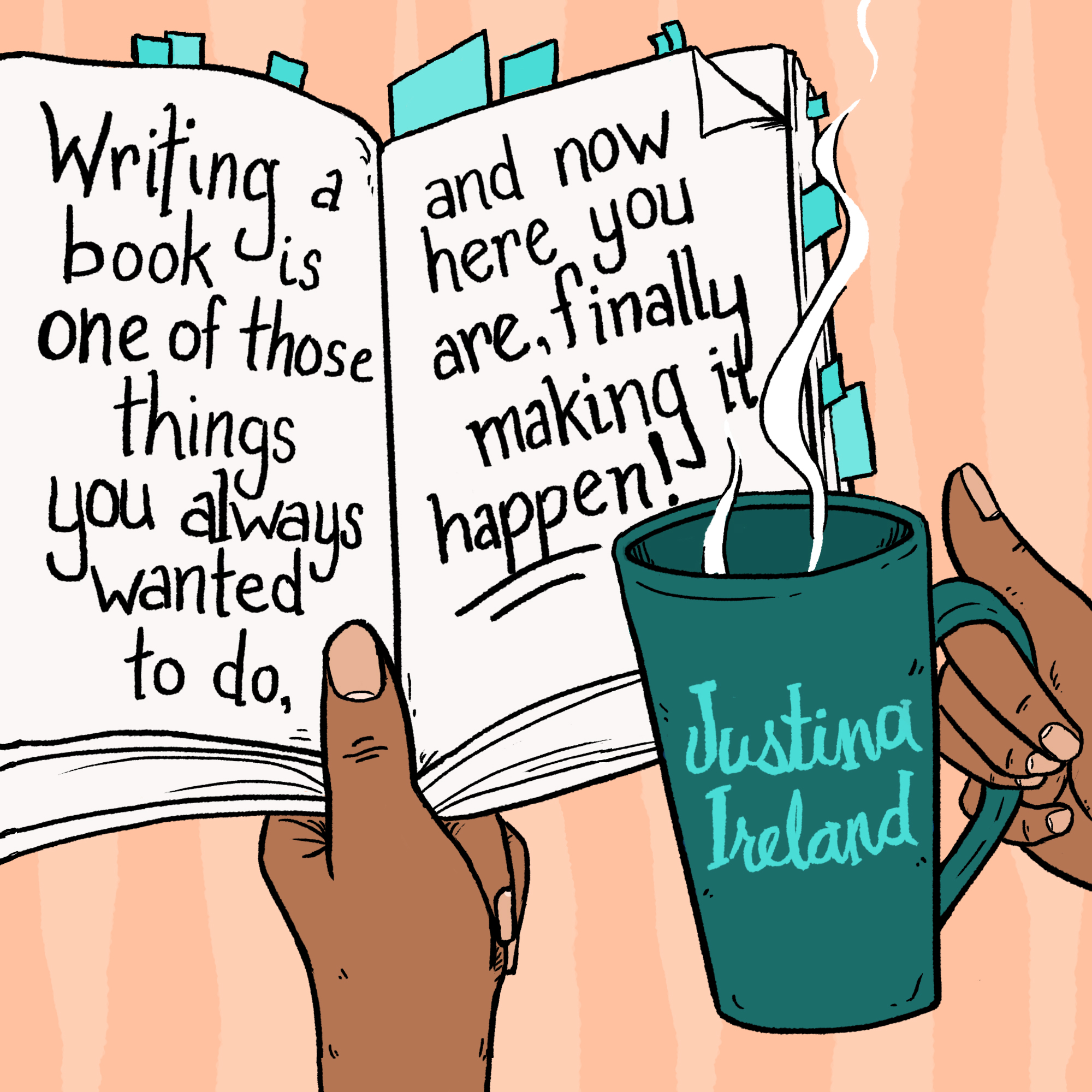 Graphic illustration of an open book with the words of Justina Ireland scrawled across the pages: Writing a book is one of those things you always wanted to do, and now here you are, finally making it happen!